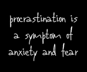 procrastination is a symptom of anxiety and fear